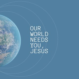 Our world needs you, Jesus