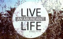 Live and abundant life
