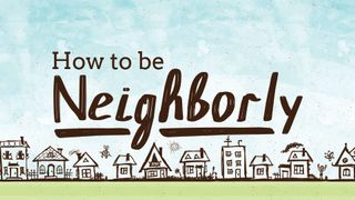 How to Be Neighborly