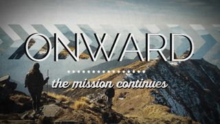 ONWARD: the mission continues