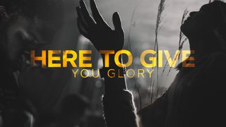 Here To Give You Glory