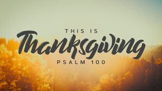 This Is Thanksgiving (Ps. 100)