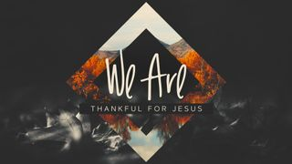 We Are Thankful For Jesus